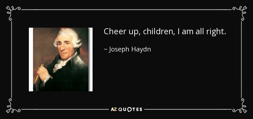 Cheer up, children, I am all right. - Joseph Haydn