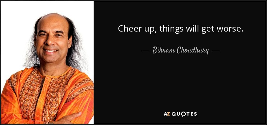http://www.azquotes.com/picture-quotes/quote-cheer-up-things-will-get-worse-bikram-choudhury-53-31-83.jpg