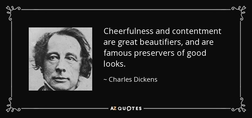 Cheerfulness and contentment are great beautifiers, and are famous preservers of good looks. - Charles Dickens
