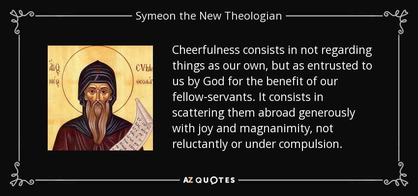 Cheerfulness consists in not regarding things as our own, but as entrusted to us by God for the benefit of our fellow-servants. It consists in scattering them abroad generously with joy and magnanimity, not reluctantly or under compulsion. - Symeon the New Theologian