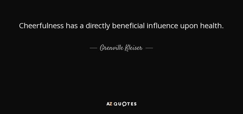 Cheerfulness has a directly beneficial influence upon health. - Grenville Kleiser
