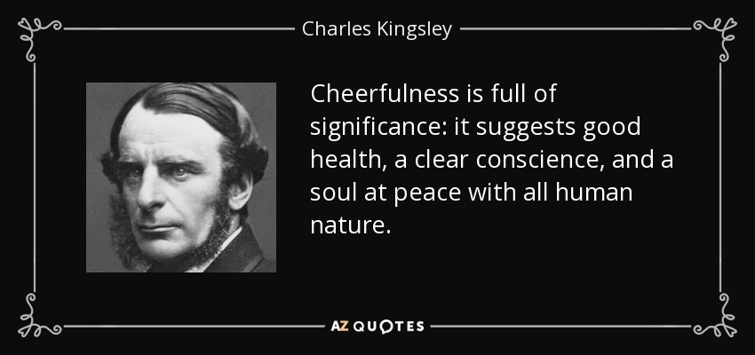 Cheerfulness is full of significance: it suggests good health, a clear conscience, and a soul at peace with all human nature. - Charles Kingsley