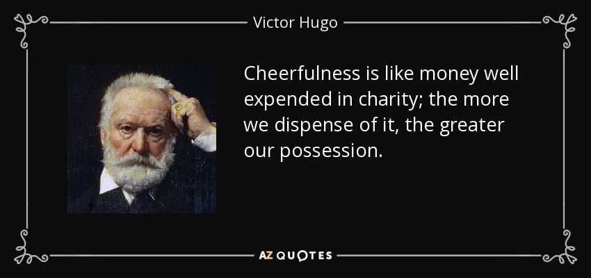 Cheerfulness is like money well expended in charity; the more we dispense of it, the greater our possession. - Victor Hugo