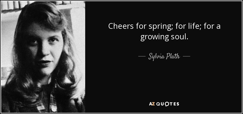 Cheers for spring; for life; for a growing soul. - Sylvia Plath