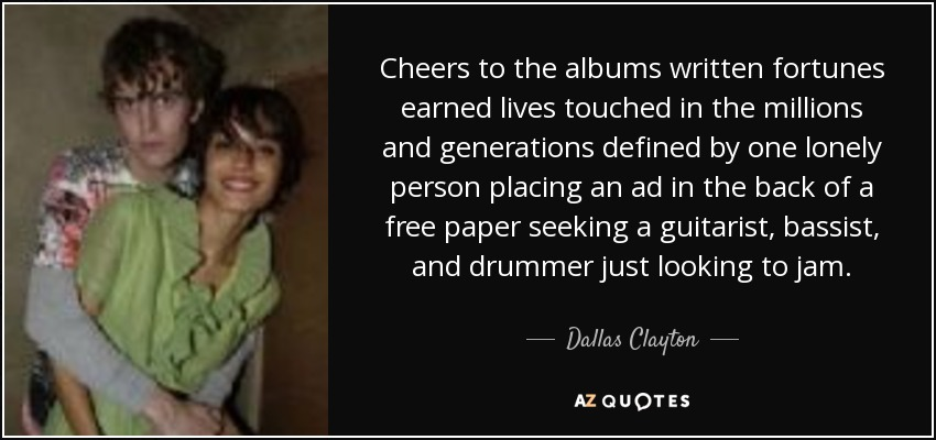 Cheers to the albums written fortunes earned lives touched in the millions and generations defined by one lonely person placing an ad in the back of a free paper seeking a guitarist, bassist, and drummer just looking to jam. - Dallas Clayton