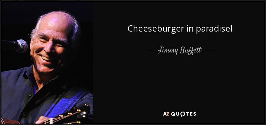 Cheeseburger in paradise! - Jimmy Buffett