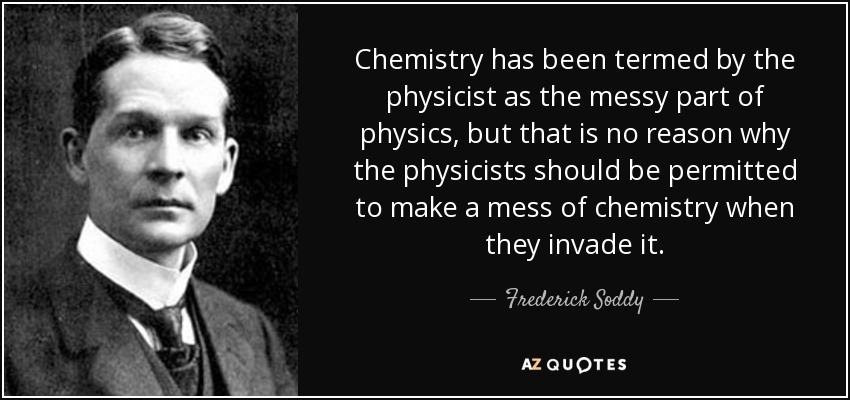 Chemistry has been termed by the physicist as the messy part of physics, but that is no reason why the physicists should be permitted to make a mess of chemistry when they invade it. - Frederick Soddy