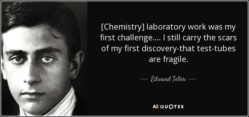 [Chemistry] laboratory work was my first challenge. ... I still carry the scars of my first discovery-that test-tubes are fragile. - Edward Teller