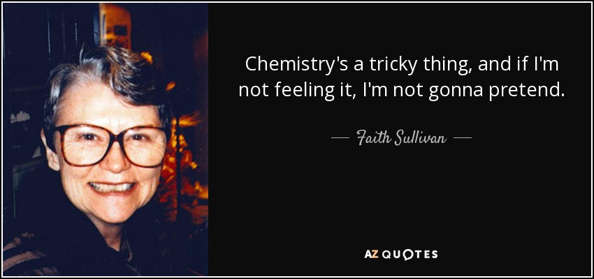 Chemistry's a tricky thing, and if I'm not feeling it, I'm not gonna pretend. - Faith Sullivan