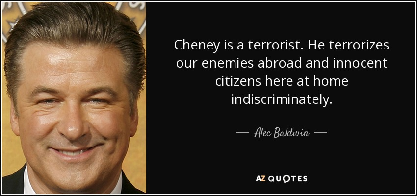 Cheney is a terrorist. He terrorizes our enemies abroad and innocent citizens here at home indiscriminately. - Alec Baldwin