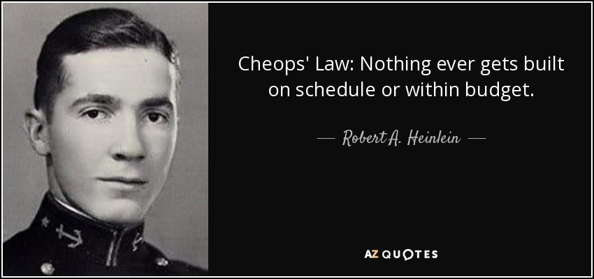 Cheops' Law: Nothing ever gets built on schedule or within budget. - Robert A. Heinlein