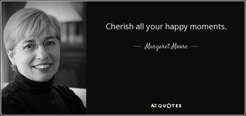 Cherish all your happy moments. - Margaret Moore