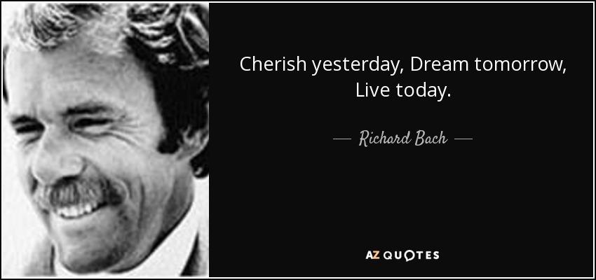 Cherish yesterday, Dream tomorrow, Live today. - Richard Bach