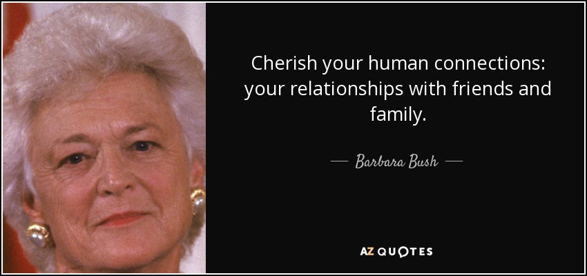 Cherish your human connections: your relationships with friends and family. - Barbara Bush