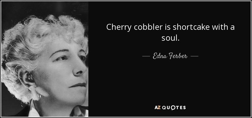 Cherry cobbler is shortcake with a soul. - Edna Ferber