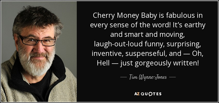 Cherry Money Baby is fabulous in every sense of the word! It's earthy and smart and moving, laugh-out-loud funny, surprising, inventive, suspenseful, and — Oh, Hell — just gorgeously written! - Tim Wynne-Jones