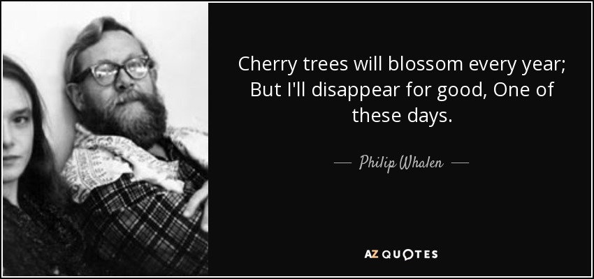 Cherry trees will blossom every year; But I'll disappear for good, One of these days. - Philip Whalen