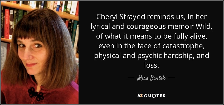 Cheryl Strayed reminds us, in her lyrical and courageous memoir Wild, of what it means to be fully alive, even in the face of catastrophe, physical and psychic hardship, and loss. - Mira Bartok