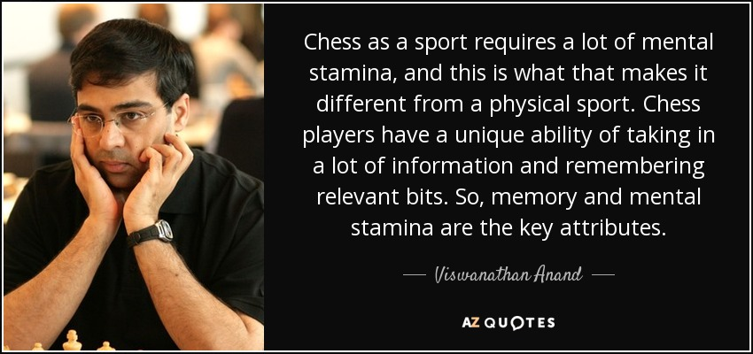 Chess as a sport requires a lot of mental stamina, and this is what that makes it different from a physical sport. Chess players have a unique ability of taking in a lot of information and remembering relevant bits. So, memory and mental stamina are the key attributes. - Viswanathan Anand