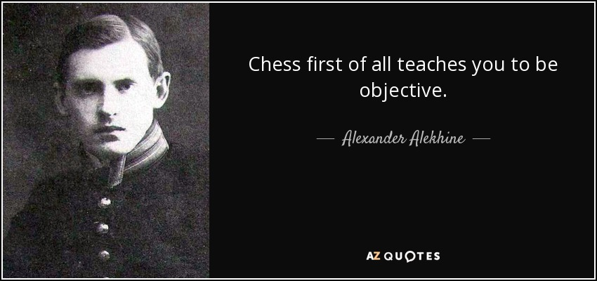 Chess first of all teaches you to be objective. - Alexander Alekhine