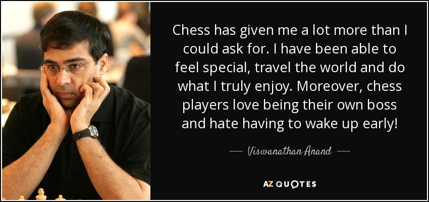 Chess has given me a lot more than I could ask for. I have been able to feel special, travel the world and do what I truly enjoy. Moreover, chess players love being their own boss and hate having to wake up early! - Viswanathan Anand