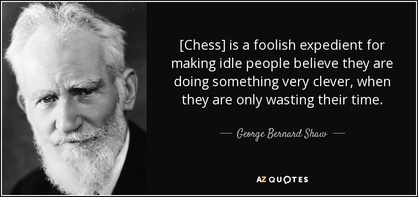 [Chess] is a foolish expedient for making idle people believe they are doing something very clever, when they are only wasting their time. - George Bernard Shaw