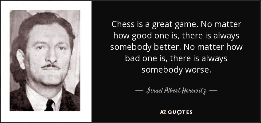 Chess is a great game. No matter how good one is, there is always somebody better. No matter how bad one is, there is always somebody worse. - Israel Albert Horowitz