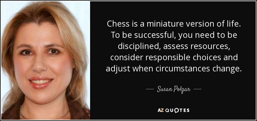 Chess is a miniature version of life. To be successful, you need to be disciplined, assess resources, consider responsible choices and adjust when circumstances change. - Susan Polgar