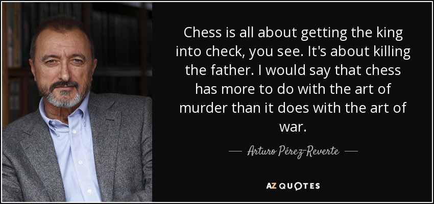 Chess is all about getting the king into check, you see. It's about killing the father. I would say that chess has more to do with the art of murder than it does with the art of war. - Arturo Pérez-Reverte