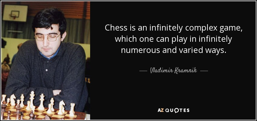 Chess is an infinitely complex game, which one can play in infinitely numerous and varied ways. - Vladimir Kramnik