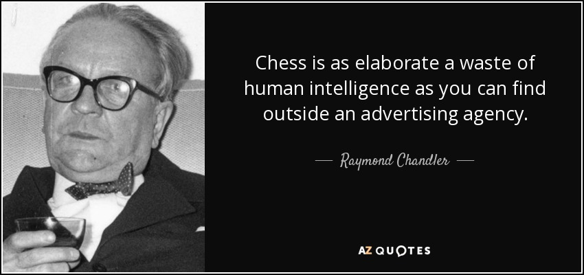 Chess is as elaborate a waste of human intelligence as you can find outside an advertising agency. - Raymond Chandler