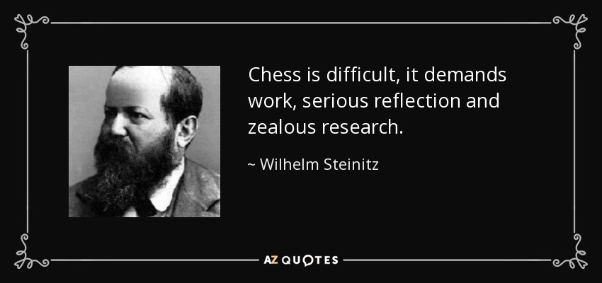 Chess is difficult, it demands work, serious reflection and zealous research. - Wilhelm Steinitz
