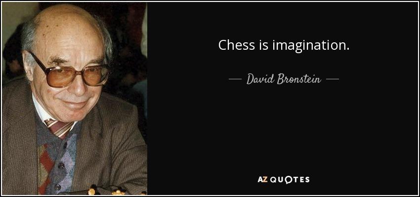 Chess is imagination. - David Bronstein
