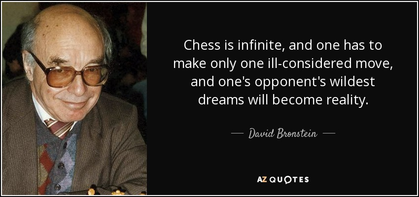 Chess is infinite, and one has to make only one ill-considered move, and one's opponent's wildest dreams will become reality. - David Bronstein