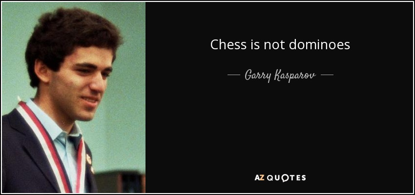 Chess is not dominoes - Garry Kasparov