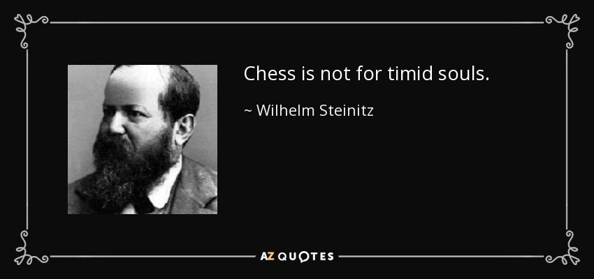 Chess is not for timid souls. - Wilhelm Steinitz