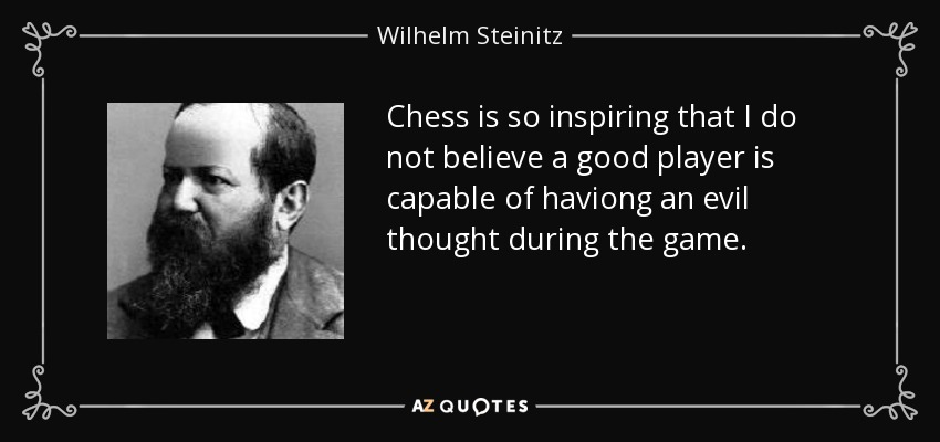 Chess is so inspiring that I do not believe a good player is capable of haviong an evil thought during the game. - Wilhelm Steinitz