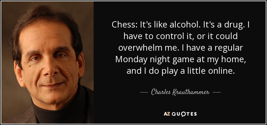 Chess: It's like alcohol. It's a drug. I have to control it, or it could overwhelm me. I have a regular Monday night game at my home, and I do play a little online. - Charles Krauthammer