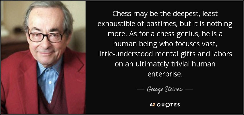 Chess may be the deepest, least exhaustible of pastimes, but it is nothing more. As for a chess genius, he is a human being who focuses vast, little-understood mental gifts and labors on an ultimately trivial human enterprise. - George Steiner