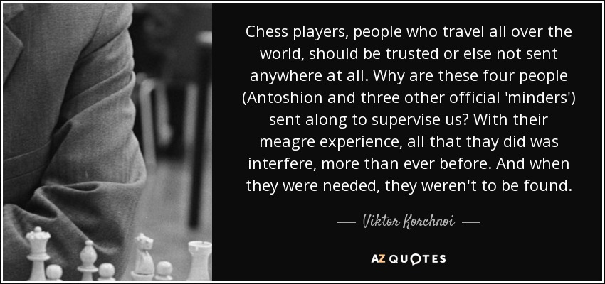 Chess players, people who travel all over the world, should be trusted or else not sent anywhere at all. Why are these four people (Antoshion and three other official 'minders') sent along to supervise us? With their meagre experience, all that thay did was interfere, more than ever before. And when they were needed, they weren't to be found. - Viktor Korchnoi