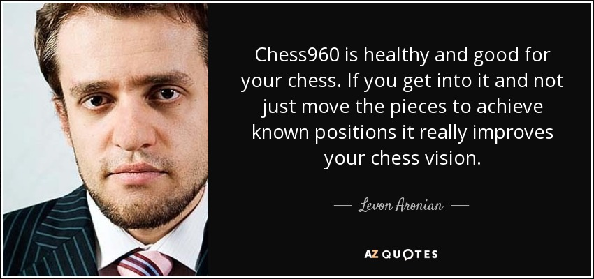 Chess960 is healthy and good for your chess. If you get into it and not just move the pieces to achieve known positions it really improves your chess vision. - Levon Aronian