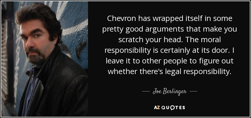 Chevron has wrapped itself in some pretty good arguments that make you scratch your head. The moral responsibility is certainly at its door. I leave it to other people to figure out whether there's legal responsibility. - Joe Berlinger