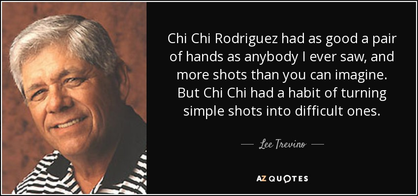 Chi Chi Rodriguez had as good a pair of hands as anybody I ever saw, and more shots than you can imagine. But Chi Chi had a habit of turning simple shots into difficult ones. - Lee Trevino