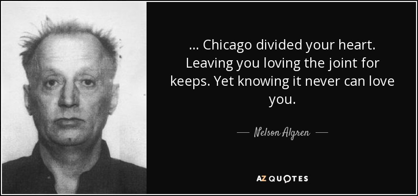 ... Chicago divided your heart. Leaving you loving the joint for keeps. Yet knowing it never can love you. - Nelson Algren