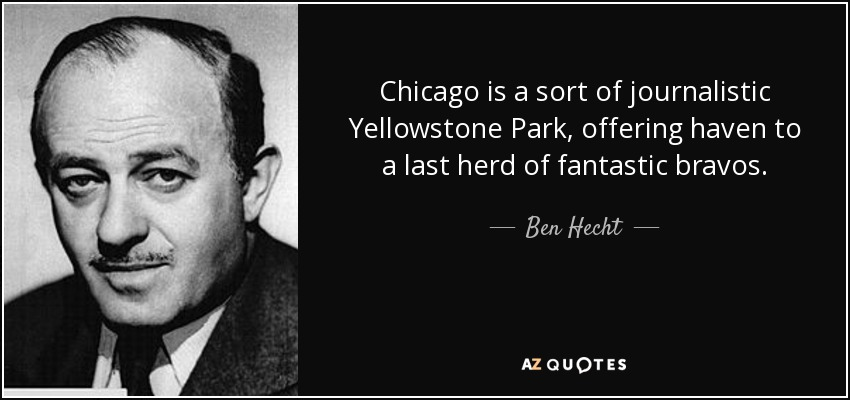 Chicago is a sort of journalistic Yellowstone Park, offering haven to a last herd of fantastic bravos. - Ben Hecht