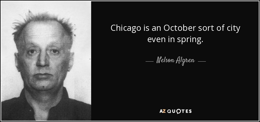 Chicago is an October sort of city even in spring. - Nelson Algren