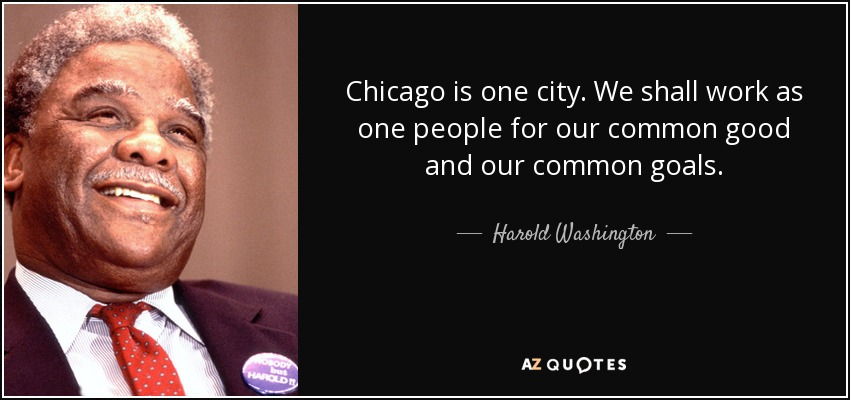 Chicago is one city. We shall work as one people for our common good and our common goals. - Harold Washington
