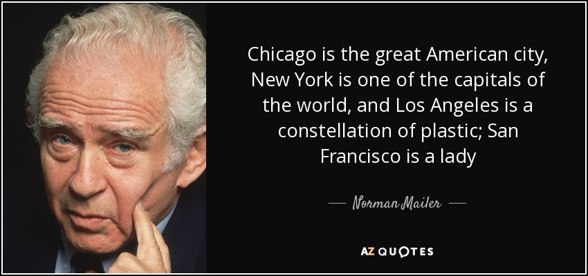 Chicago is the great American city, New York is one of the capitals of the world, and Los Angeles is a constellation of plastic; San Francisco is a lady - Norman Mailer
