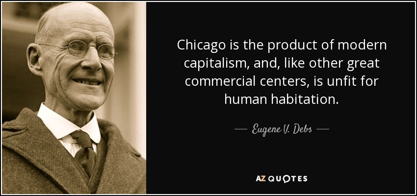 Chicago is the product of modern capitalism, and, like other great commercial centers, is unfit for human habitation. - Eugene V. Debs