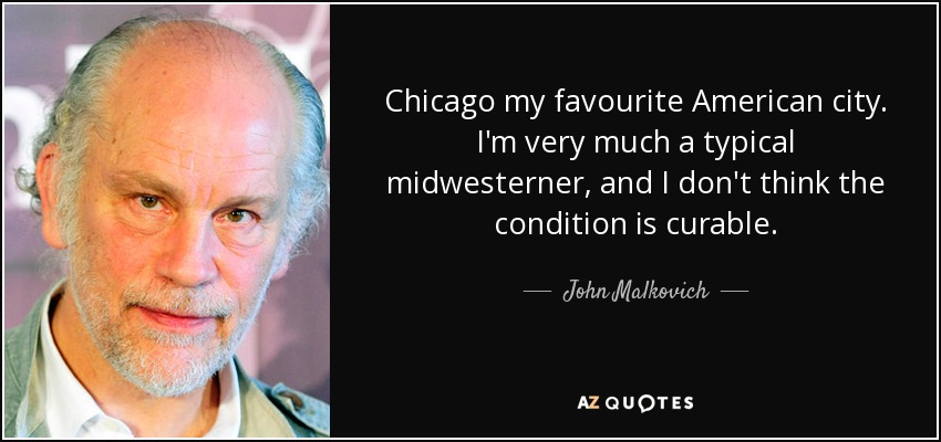 Chicago my favourite American city. I'm very much a typical midwesterner, and I don't think the condition is curable. - John Malkovich